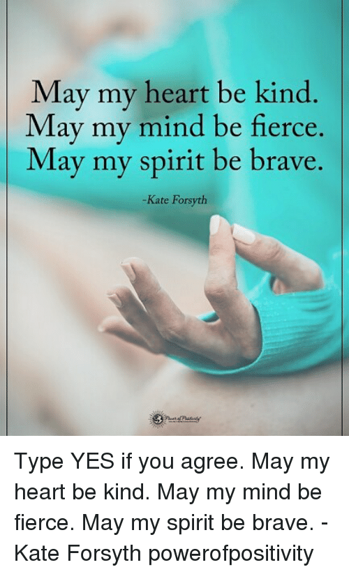 katee: May my heart be kind  May my mind be fierce.  May my spirit be brave.  -Kate Forsyth Type YES if you agree. May my heart be kind. May my mind be fierce. May my spirit be brave. - Kate Forsyth powerofpositivity