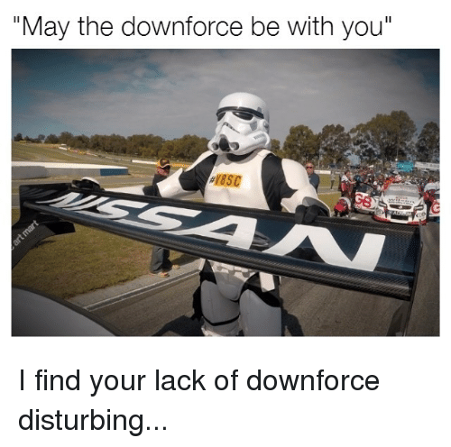 """I Find Your Lack Of: """"May the downforce be with you"""" I find your lack of downforce disturbing..."""