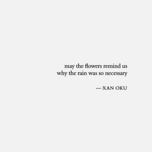 Flowers, Rain, and May: may the flowers remind us  why the rain was so necessary  XAN OKU