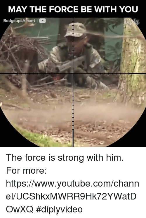 Memes, youtube.com, and youtube.com: MAY THE FORCE BE WITH YOU  Bodgeups Airsoft I C The force is strong with him. For more: https://www.youtube.com/channel/UCShkxMWRR9Hk72YWatDOwXQ #diplyvideo