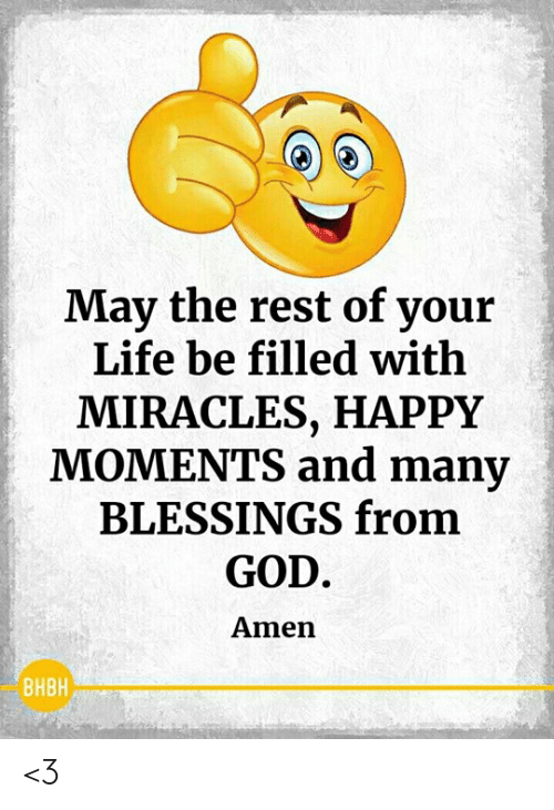 Miracles: May the rest of your  Life be filled with  MIRACLES, HAPPY  MOMENTS and many  BLESSINGS from  GOD  Amen  BHBH <3