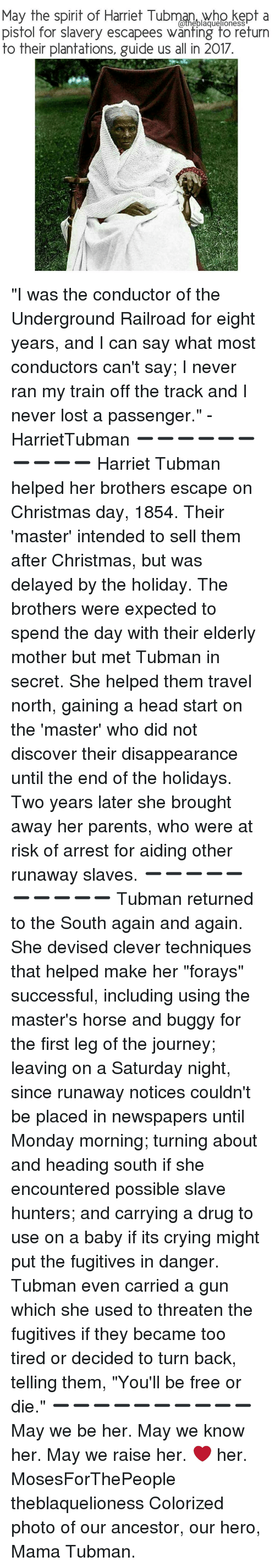 """head start: May the spirit of Harriet Tubman, who kept a  a the blaguellOneSS  pistol for slavery escapees wanting to return  to their plantations, guide us all in 2017 """"I was the conductor of the Underground Railroad for eight years, and I can say what most conductors can't say; I never ran my train off the track and I never lost a passenger."""" - HarrietTubman ➖➖➖➖➖➖➖➖➖➖ Harriet Tubman helped her brothers escape on Christmas day, 1854. Their 'master' intended to sell them after Christmas, but was delayed by the holiday. The brothers were expected to spend the day with their elderly mother but met Tubman in secret. She helped them travel north, gaining a head start on the 'master' who did not discover their disappearance until the end of the holidays. Two years later she brought away her parents, who were at risk of arrest for aiding other runaway slaves. ➖➖➖➖➖➖➖➖➖➖ Tubman returned to the South again and again. She devised clever techniques that helped make her """"forays"""" successful, including using the master's horse and buggy for the first leg of the journey; leaving on a Saturday night, since runaway notices couldn't be placed in newspapers until Monday morning; turning about and heading south if she encountered possible slave hunters; and carrying a drug to use on a baby if its crying might put the fugitives in danger. Tubman even carried a gun which she used to threaten the fugitives if they became too tired or decided to turn back, telling them, """"You'll be free or die."""" ➖➖➖➖➖➖➖➖➖➖ May we be her. May we know her. May we raise her. ❤ her. MosesForThePeople theblaquelioness Colorized photo of our ancestor, our hero, Mama Tubman."""