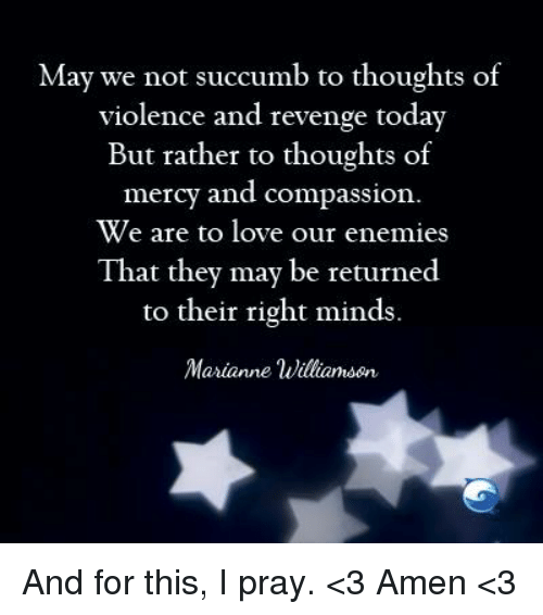 marianne: May we not succumb to thoughts of  violence and revenge today  But rather to thoughts of  mercy and compassion.  We are to love our enemies  That they may be returned  to their right minds.  Marianne Williamson And for this, I pray.  <3 Amen <3
