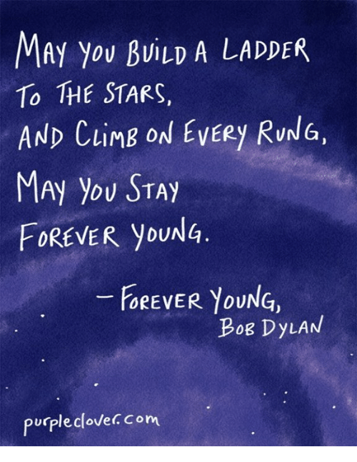 forever young: MAy You BuiLD A LADDER  To THE STARS,  AND LIM  ON EVERY RUNG,  FOREVER you  FOREVER YOUNG,  Bog DyLAN  purple clovec Com