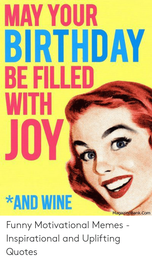 Uplifting Quotes: MAY YOUR  BIRTHDAY  BE FILLED  WITH  JOY  *AND WINE  agazineBank.Com Funny Motivational Memes - Inspirational and Uplifting Quotes