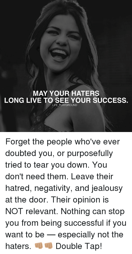 relevent: MAY YOUR HATERS  LONG LIVE TO SEE YOUR SUCCESS.  LIFE PLAYGROUND Forget the people who've ever doubted you, or purposefully tried to tear you down. You don't need them. Leave their hatred, negativity, and jealousy at the door. Their opinion is NOT relevant. Nothing can stop you from being successful if you want to be — especially not the haters. 👊🏽👊🏽 Double Tap!