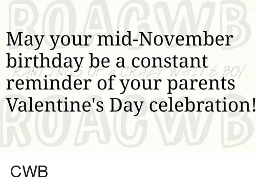 November Birthday: May your mid-November  birthday be a constant  reminder of your parents  Valentine's Day celebration! CWB