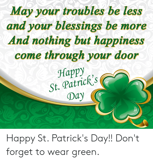 Come Through: May your troubles be less  and your blessings be more  And nothing but happiness  come through your door  Happy  St. Patricks  Day Happy St. Patrick's Day!! Don't forget to wear green.