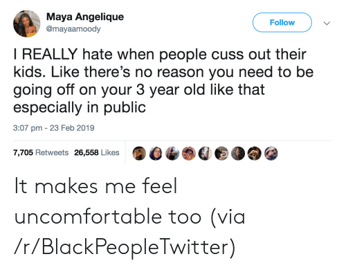 going off: Maya Angelique  @mayaamoody  Follow  I REALLY hate when people cuss out their  kids. Like there's no reason you need to be  going off on your 3 year old like that  especially in public  3:07 pm 23 Feb 2019  7,705 Retweets 26,558 Likes It makes me feel uncomfortable too (via /r/BlackPeopleTwitter)