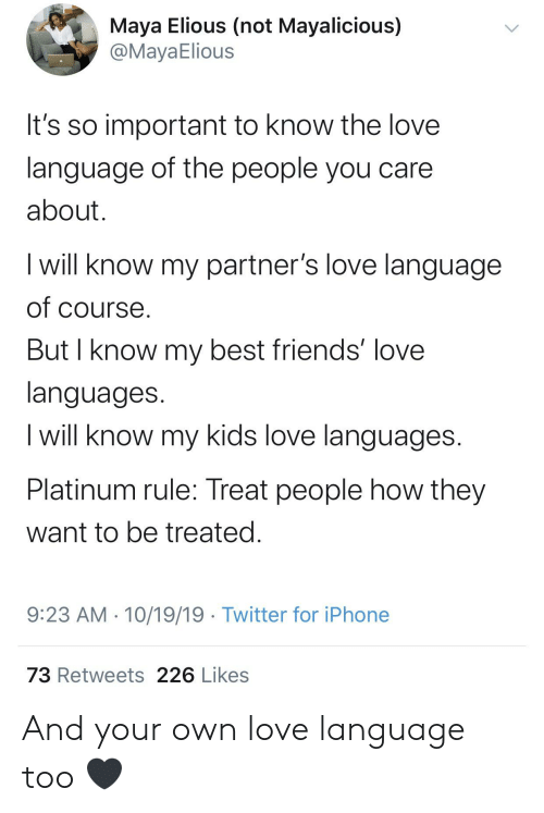 Blackpeopletwitter, Friends, and Funny: Maya Elious (not Mayalicious)  @MayaElious  It's so important to know the love  language of the people you care  about  I will know my partner's love language  of course.  But I know my best friends' love  languages.  I will know my kids love languages.  Platinum rule: Treat people how they  want to be treated.  9:23 AM 10/19/19 Twitter for iPhone  73 Retweets 226 Likes And your own love language too 🖤