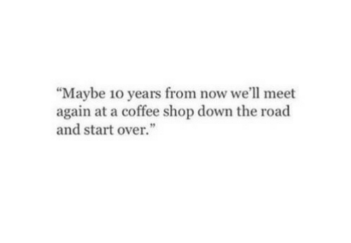 "Coffee, The Road, and Shop: ""Maybe 10 years from now we'll meet  again at a coffee shop down the road  and startover."