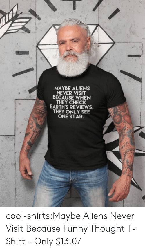 Reviews: MAYBE ALIENS  NEVER VISIT  BECAUSE WHEN  THEY CHECK  EARTH'S REVIEWS  THEY ONLY SEE  ONE STAR. cool-shirts:Maybe Aliens Never Visit Because Funny Thought T-Shirt - Only $13.07