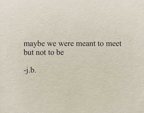 Maybe, Were, and But: maybe  but not to be  we were meant to meet  -j.b.