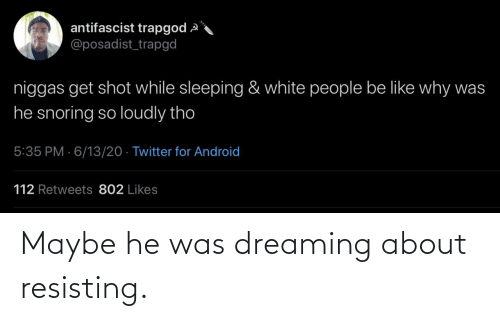 Was: Maybe he was dreaming about resisting.