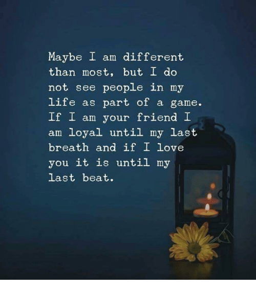Life, Love, and I Love You: Maybe I am different  than most, but I do  not see people in my  life as part of a game.  If I am your friend I  am loyal until my last  breath and if I love  you it is until my  last beat.