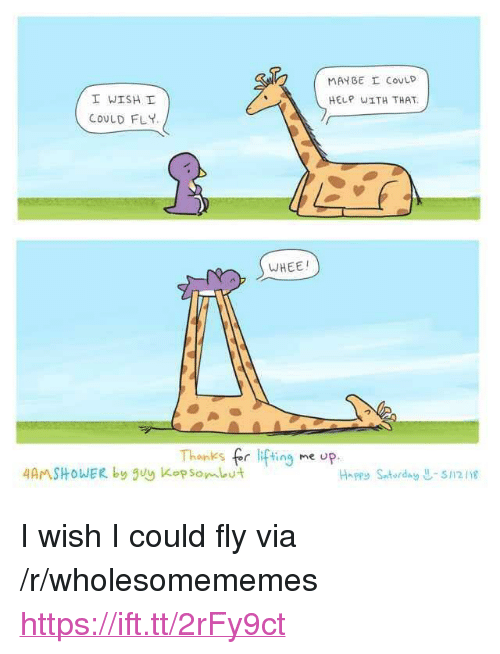 "kop: MAYBE I COVLD  I WISH!  COULD FLY  HELP wITH THAT.  WHEE!  Thanks fr fting me op.  4AMSHOWER by guy Kop Son、Lut  Happy Satorday -s1218 <p>I wish I could fly via /r/wholesomememes <a href=""https://ift.tt/2rFy9ct"">https://ift.tt/2rFy9ct</a></p>"
