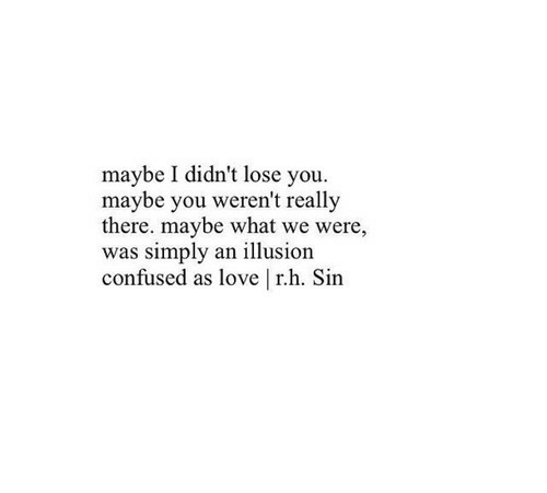 Confused, Love, and Sin: maybe I didn't lose you  maybe you weren't really  there. maybe what we were,  was simply an illusion  confused as love | r.h. Sin