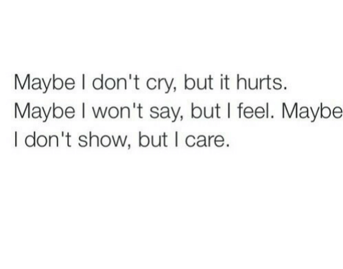 Cry, Show, and Hurts: Maybe I don't cry, but it hurts.  Maybe I won't say, but I feel. Maybe  I don't show, but I care.