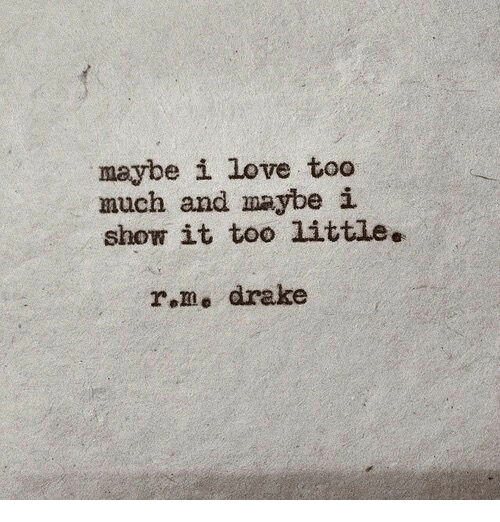 Drake, Love, and Too Much: maybe i love too  much and maybei  show it too little.  r.me drake