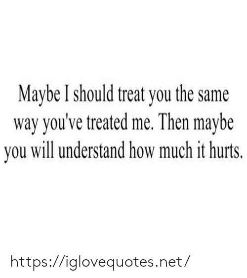 Treated: Maybe I should treat you the same  way you've treated me. Then maybe  you will understand how much it hurts. https://iglovequotes.net/