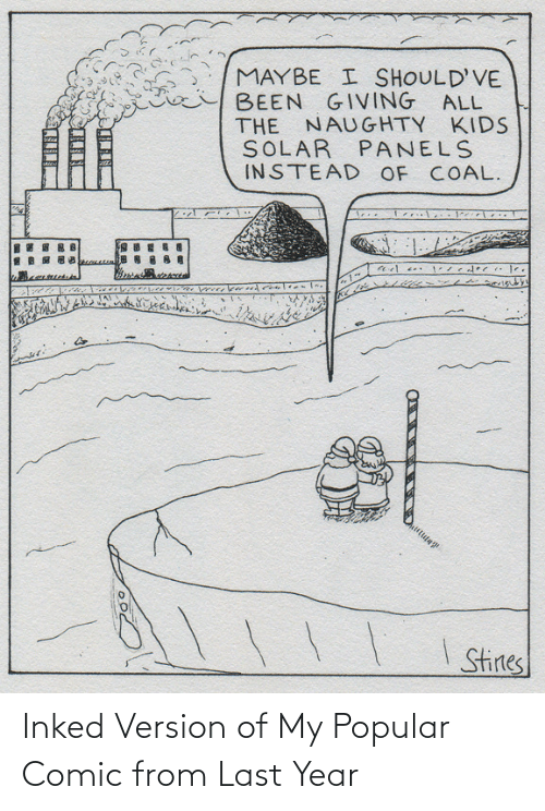 Kids, Naughty, and All The: MAYBE I SHOULD'VE  BEEN GIVING ALL  THE NAUGHTY KIDS  SOLAR PANELS  INSTEAD OF COAL.  I Stines Inked Version of My Popular Comic from Last Year