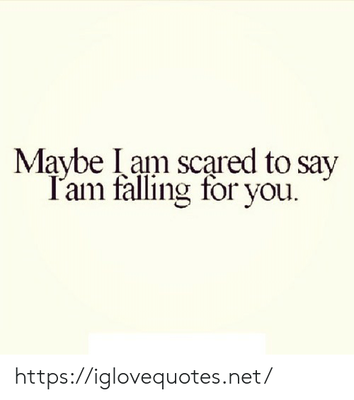 falling: Maybe Iam scared to say  T'am falling for you. https://iglovequotes.net/