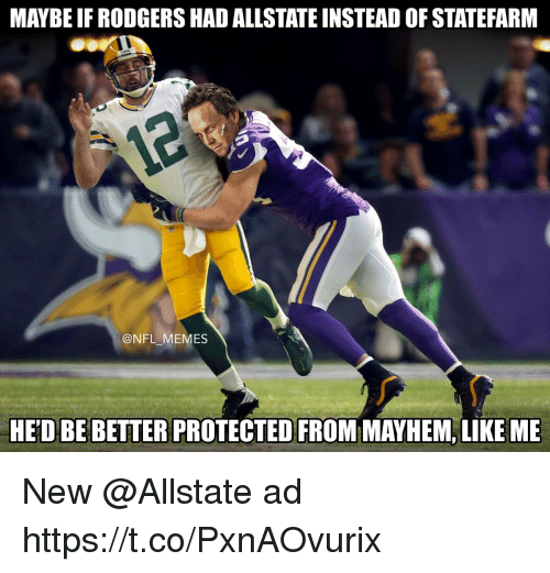 Statefarm: MAYBE IF RODGERS HAD ALLSTATE INSTEAD OF STATEFARM  @NFL MEMES  HED BE BETTER PROTECTED FROM MAYHEM, LIKE ME New @Allstate ad https://t.co/PxnAOvurix