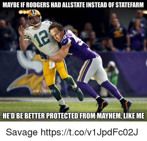 Statefarm: MAYBE IF RODGERS HAD ALLSTATE INSTEAD OF STATEFARM  @NFL MEMES  HED BE BETTER PROTECTED FROM MAYHEM, LIKE ME Savage https://t.co/v1JpdFc02J