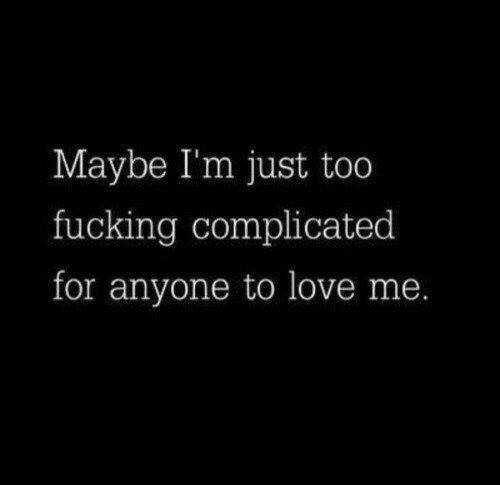 Fucking, Love, and For: Maybe I'm just too  fucking complicated  for anyone to love me.