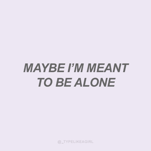 Being Alone, Maybe, and Meant-To-Be: MAYBE I'M MEANT  TO BE ALONE  @_TYPELIKEAGIRL