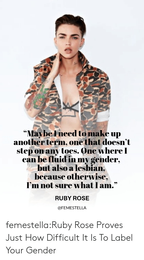 "Target, Tumblr, and Ruby Rose: ""Maybe Ineed to make up  another term, one that doesn't  step on any toes. One whereI  can be fluid in my gender,  but also a lesbian,  because otherwise,  I'm not sure what I am.""  RUBY ROSE  @FEMESTELLA femestella:Ruby Rose Proves Just How Difficult It Is To Label Your Gender"