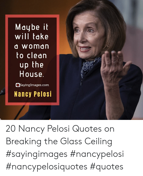 House, Quotes, and Nancy Pelosi: Maybe it  will take  à Woman  to clean  up the  House.  SayingImages.com  Nancy Pelosi 20 Nancy Pelosi Quotes on Breaking the Glass Ceiling #sayingimages #nancypelosi #nancypelosiquotes #quotes