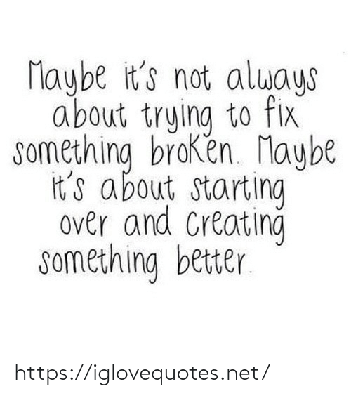 broken: Maybe it's not always  about trying to fix  something broken. Maybe  it's about starting  over and Creating  something better. https://iglovequotes.net/