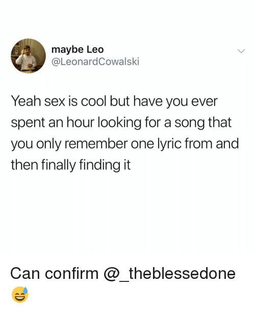 Funny, Sex, and Yeah: maybe Leo  @LeonardCowalski  Yeah sex is cool but have you ever  spent an hour looking for a song that  you only remember one lyric from and  then finally finding it Can confirm @_theblessedone 😅