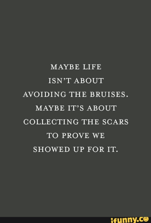 Life, For, and Maybe: MAYBE LIFE  ISN'T ABOUT  AVOIDING THE BRUISES.  MAYBE IT'S ABOUT  COLLECTING THE SCARS  TO PROVE WE  SHOWED UP FOR IT.  ifynny.co