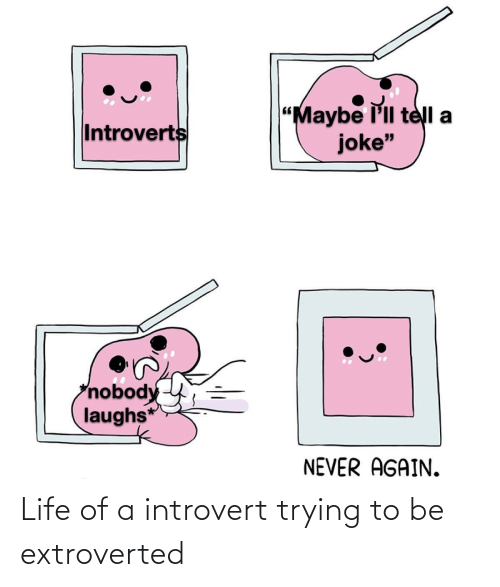 """introvert: """"Maybe l'll telI a  joke""""  Introverts  nobody  laughs*  NEVER AGAIN. Life of a introvert trying to be extroverted"""