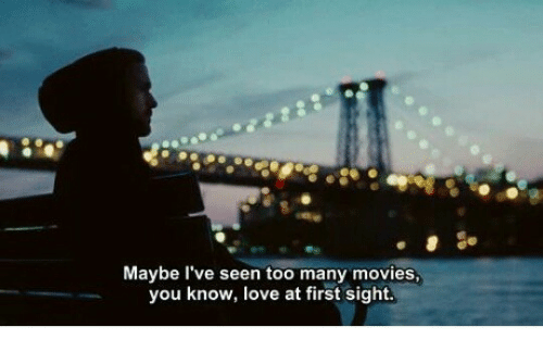 love at first sight: Maybe l've seen too many movies,  you know, love at first sight.