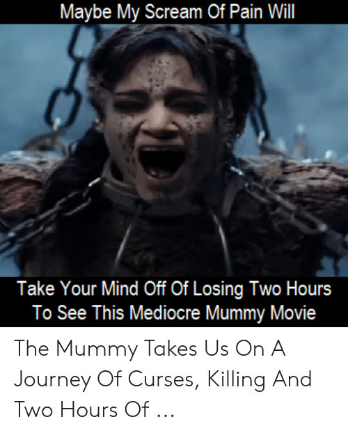 The Mummy Meme: Maybe My Scream Of Pain Will  Take Your Mind Off Of Losing Two Hours  To See This Mediocre Mummy Movie The Mummy Takes Us On A Journey Of Curses, Killing And Two Hours Of ...