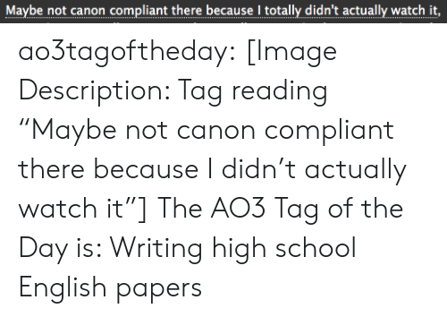 "School, Target, and Tumblr: Maybe not canon compliant there because I totally didn't actually watch it,  .. .... ..... ...... ..... I.........  ... ao3tagoftheday:  [Image Description: Tag reading ""Maybe not canon compliant there because I didn't actually watch it""]  The AO3 Tag of the Day is: Writing high school English papers"