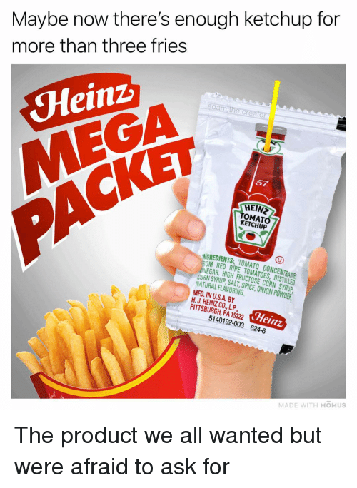 concentrate: Maybe now there's enough ketchup for  more than three fries  da  Heinz  MEGA  57  CKET  HEIN  OMAT  KETCHUP  NGREDIENTS TOMATO CONCENTRATE  OM RED RIPE TOMATOES, DISTILLED  NEGAR, HIGH FRUCTOSE CORN SYRUP  CORN SYRUP SALT SPICE,ION PWDER  NATURAL FLAVORING  MFD. IN U.SA BY  H. J. HEINZ CO., LP  PITTSBURGH, PA 15222  Heinz  5140192-003 624-6  MADE WITH MOMUS The product we all wanted but were afraid to ask for
