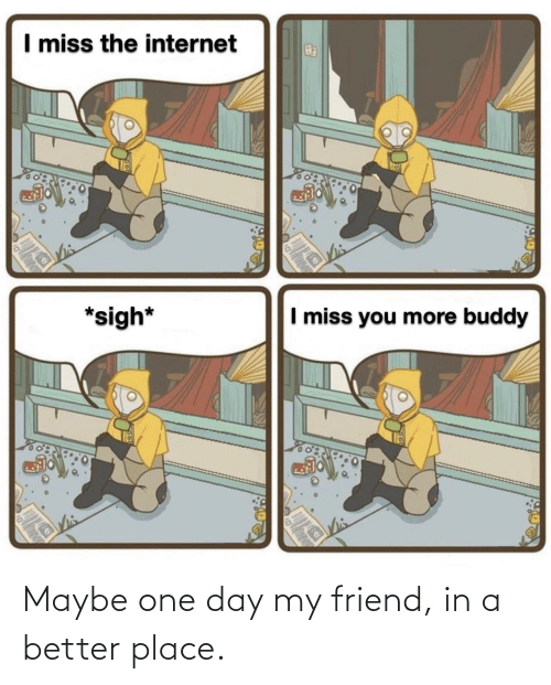 one day: Maybe one day my friend, in a better place.