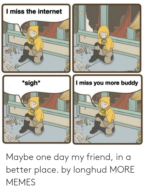 one day: Maybe one day my friend, in a better place. by longhud MORE MEMES