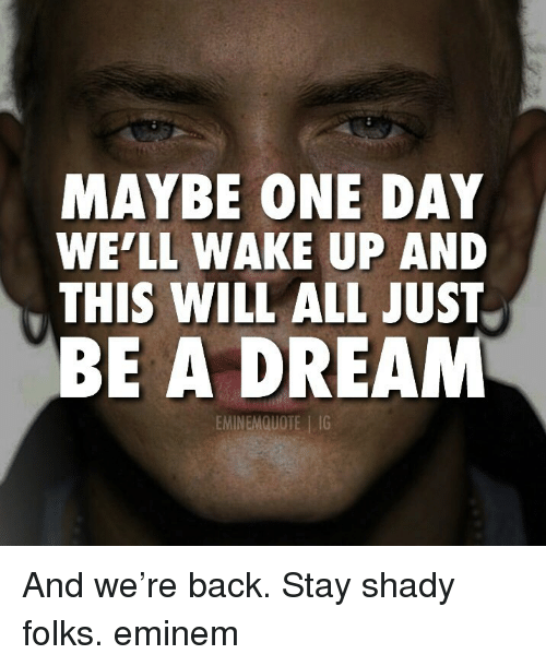 A Dream, Eminem, and Memes: MAYBE ONE DAY  WE'LL WAKE UP AND  THIS WILL ALL JUST  BE A DREAM  EMINEMQUOTE IG And we're back. Stay shady folks. eminem
