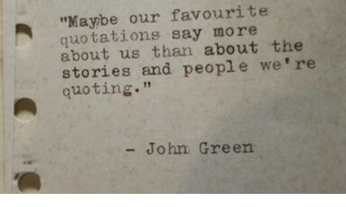 "Quotations, John Green, and Green: ""Maybe our favourite  quotations say more  about us than about the  stories and people we're  quoting.""  - John Green"
