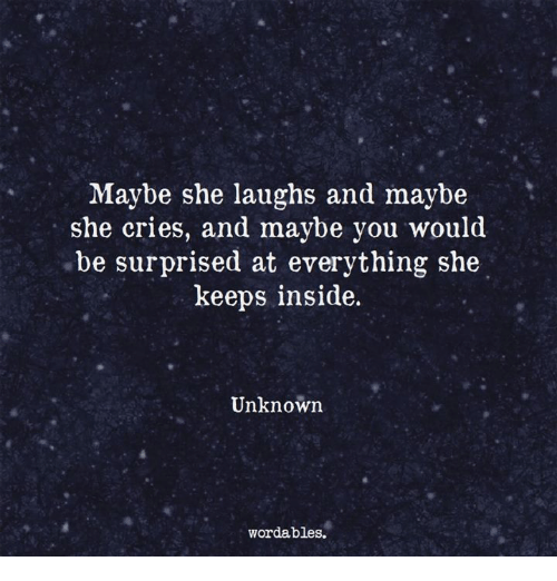 Unknown, She, and You: Maybe she laughs and maybe  she cries, and maybe you would  be surprised at everything she  keeps inside.  Unknown  wordables.