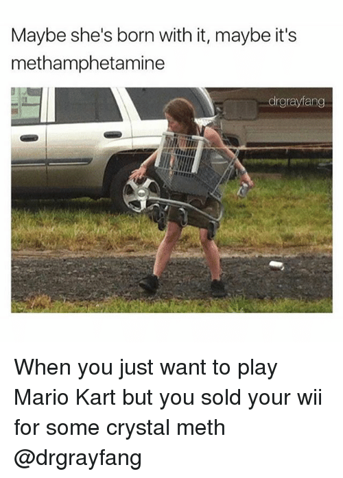 Wiiings: Maybe she's born with it, maybe it's  methamphetamine  drgrayfang When you just want to play Mario Kart but you sold your wii for some crystal meth @drgrayfang