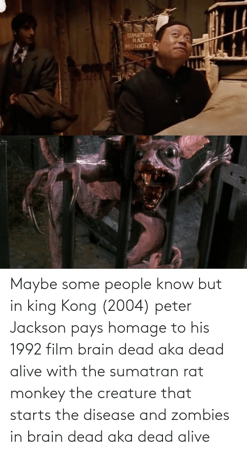 creature: Maybe some people know but in king Kong (2004) peter Jackson pays homage to his 1992 film brain dead aka dead alive with the sumatran rat monkey the creature that starts the disease and zombies in brain dead aka dead alive