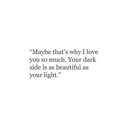 "love you so much: ""Maybe that's why I love  you so much. Your dark  side is as beautiful as  your light."""