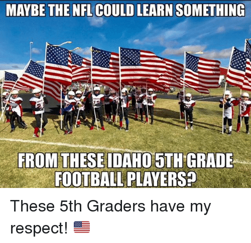 My Respect: MAYBE THE NEL COULD LEARN SOMETHING  FROM THESE IDAHO 5TH GRADE  FOOTBALL PLAYERS? These 5th Graders have my respect! 🇺🇸
