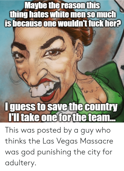 God, Las Vegas, and Fuck: Maybe thereason this  thing hates white men so much  is because one wouldn't fuck her  yr  Iguess to save the country  TIl take one forthe  ll take oneforthe team... This was posted by a guy who thinks the Las Vegas Massacre was god punishing the city for adultery.